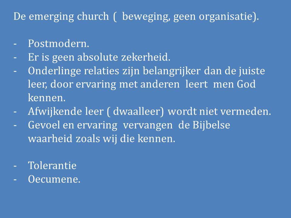De emerging church ( beweging, geen organisatie). -Postmodern. -Er is geen absolute zekerheid. -Onderlinge relaties zijn belangrijker dan de juiste le