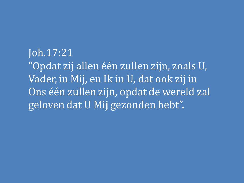 """Joh.17:21 """"Opdat zij allen één zullen zijn, zoals U, Vader, in Mij, en Ik in U, dat ook zij in Ons één zullen zijn, opdat de wereld zal geloven dat U"""
