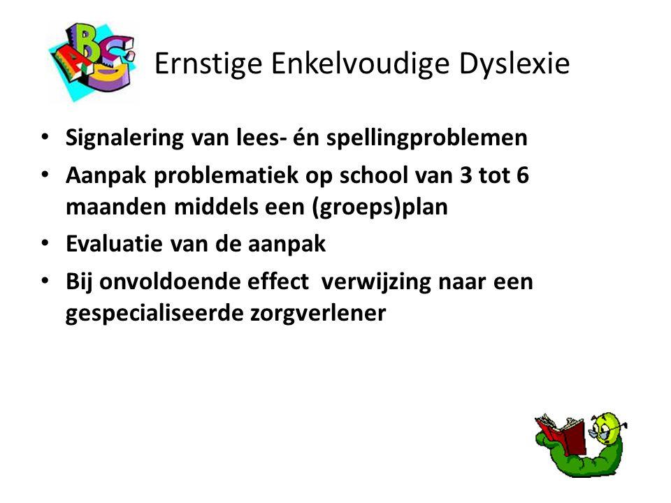 Ernstige Enkelvoudige Dyslexie Signalering van lees- én spellingproblemen Aanpak problematiek op school van 3 tot 6 maanden middels een (groeps)plan E