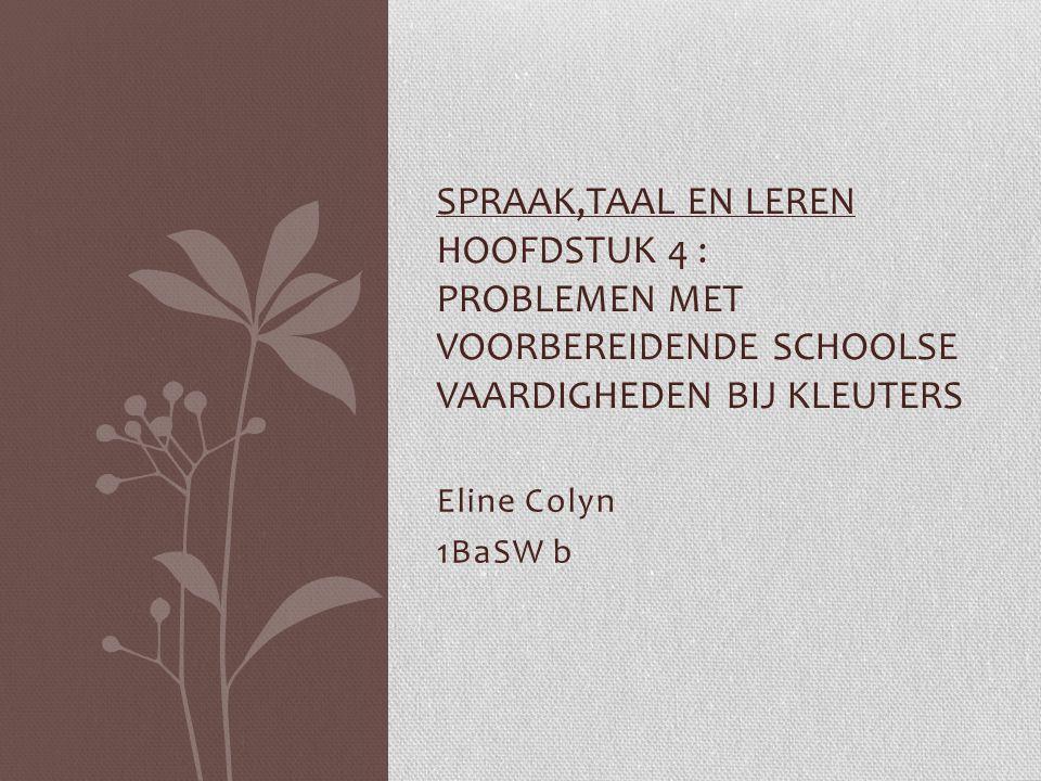 Eline Colyn 1BaSW b SPRAAK,TAAL EN LEREN HOOFDSTUK 4 : PROBLEMEN MET VOORBEREIDENDE SCHOOLSE VAARDIGHEDEN BIJ KLEUTERS