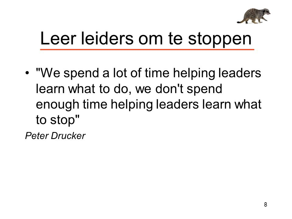 Leer leiders om te stoppen We spend a lot of time helping leaders learn what to do, we don t spend enough time helping leaders learn what to stop Peter Drucker 8