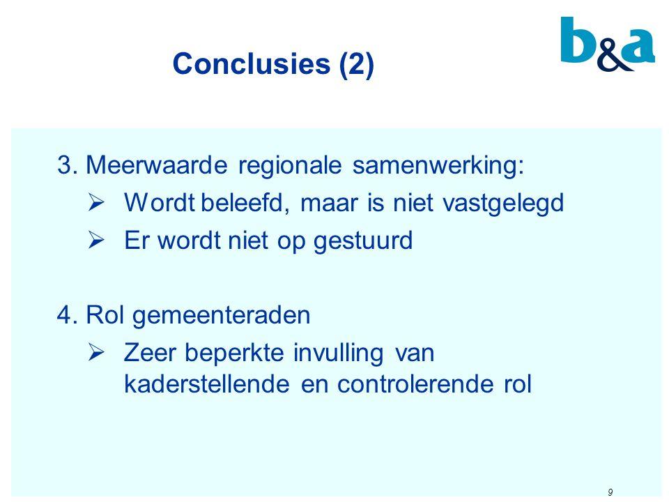 Conclusies (2) 9 3. Meerwaarde regionale samenwerking:  Wordt beleefd, maar is niet vastgelegd  Er wordt niet op gestuurd 4. Rol gemeenteraden  Zee