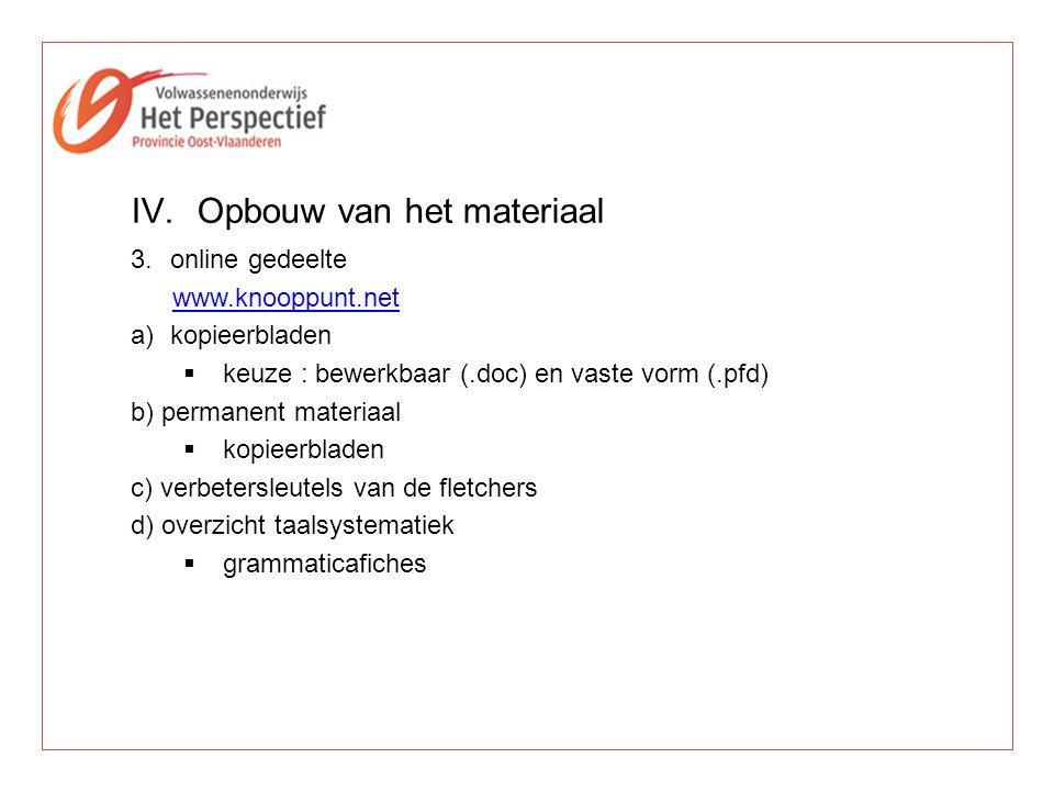 IV.Opbouw van het materiaal 3.online gedeelte www.knooppunt.net a)kopieerbladen  keuze : bewerkbaar (.doc) en vaste vorm (.pfd) b) permanent materiaa
