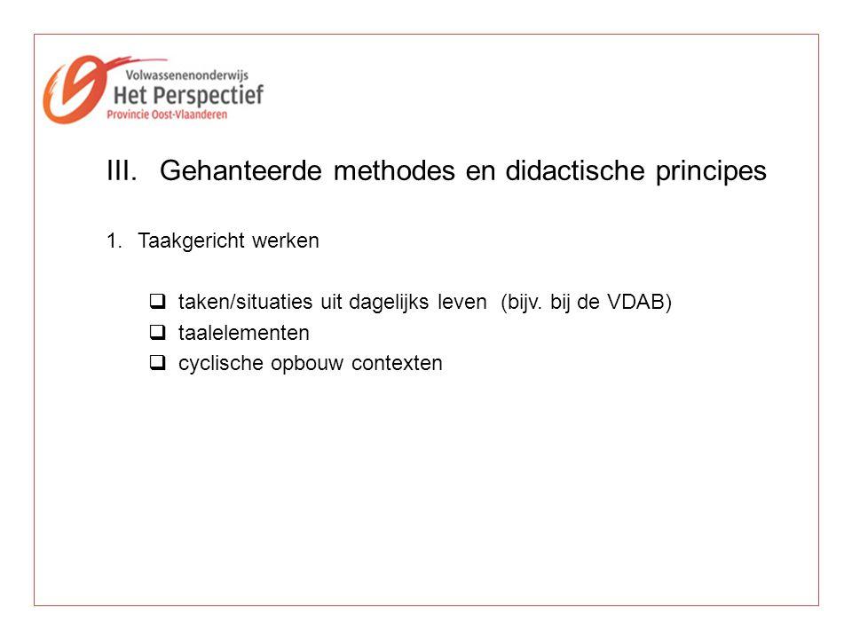 III.Gehanteerde methodes en didactische principes 1.Taakgericht werken  taken/situaties uit dagelijks leven (bijv. bij de VDAB)  taalelementen  cyc
