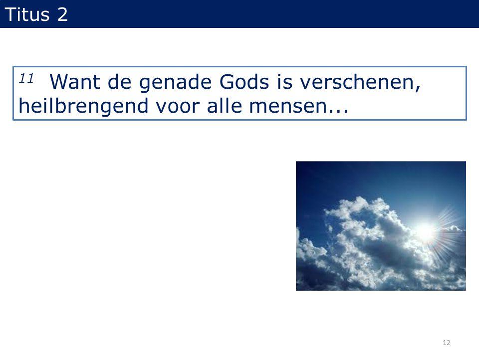 11 Want de genade Gods is verschenen, heilbrengend voor alle mensen... Titus 2 12