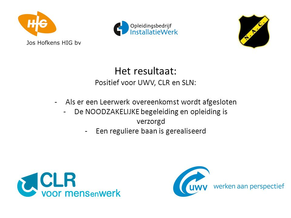 Het resultaat: Positief voor UWV, CLR en SLN: -Als er een Leerwerk overeenkomst wordt afgesloten -De NOODZAKELIJKE begeleiding en opleiding is verzorgd -Een reguliere baan is gerealiseerd