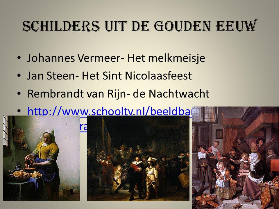 Schilders uit de gouden eeuw Johannes Vermeer- Het melkmeisje Jan Steen- Het Sint Nicolaasfeest Rembrandt van Rijn- de Nachtwacht http://www.schooltv.