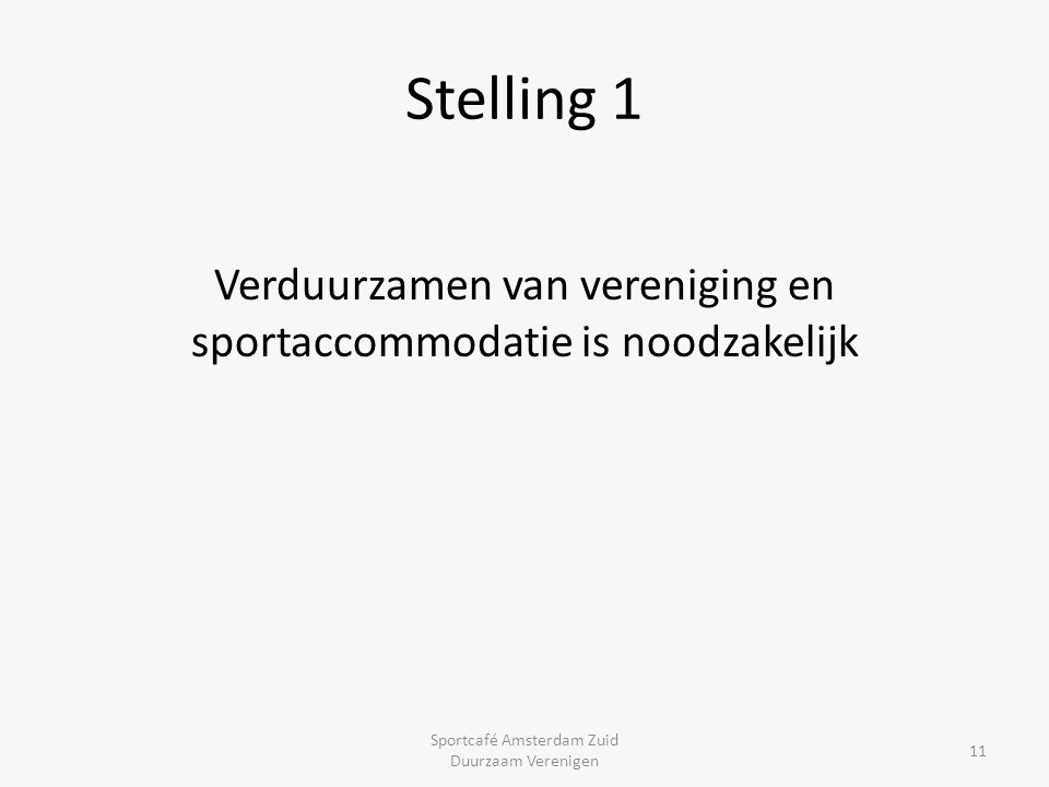 Stelling 1 Verduurzamen van vereniging en sportaccommodatie is noodzakelijk Sportcafé Amsterdam Zuid Duurzaam Verenigen 11