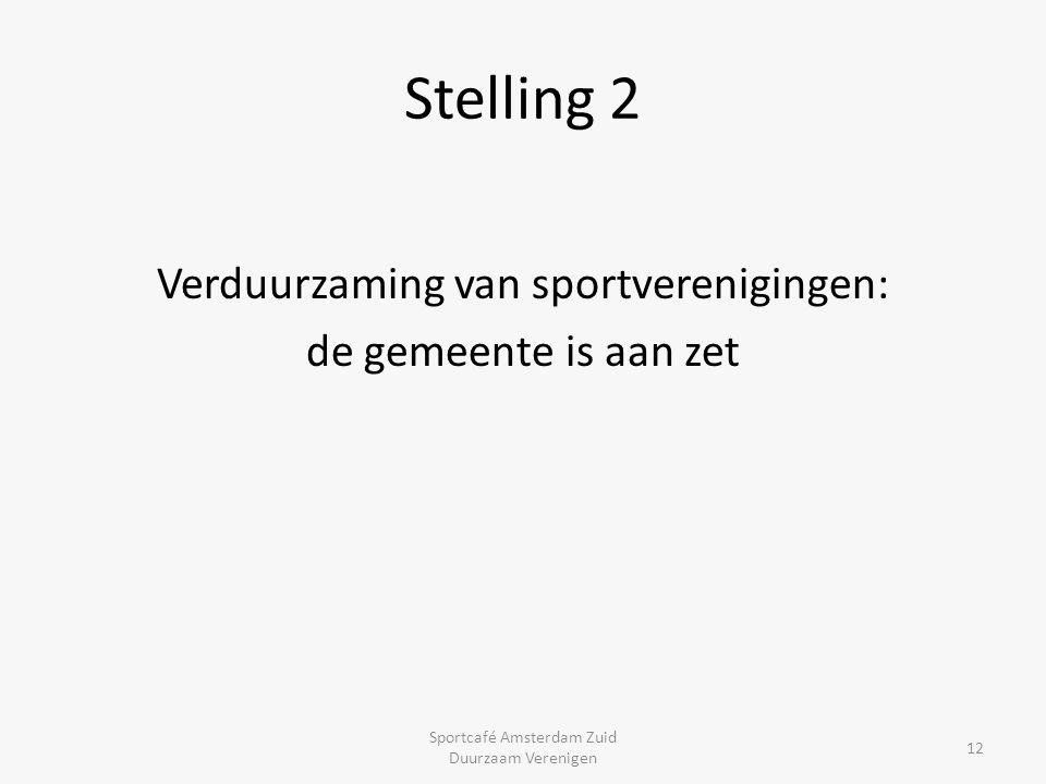 Stelling 2 Verduurzaming van sportverenigingen: de gemeente is aan zet Sportcafé Amsterdam Zuid Duurzaam Verenigen 12