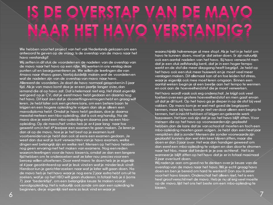We hebben voor het project van het vak Nederlands gekozen om een antwoord te geven op de vraag: Is de overstap van de mavo naar het havo verstandig? W