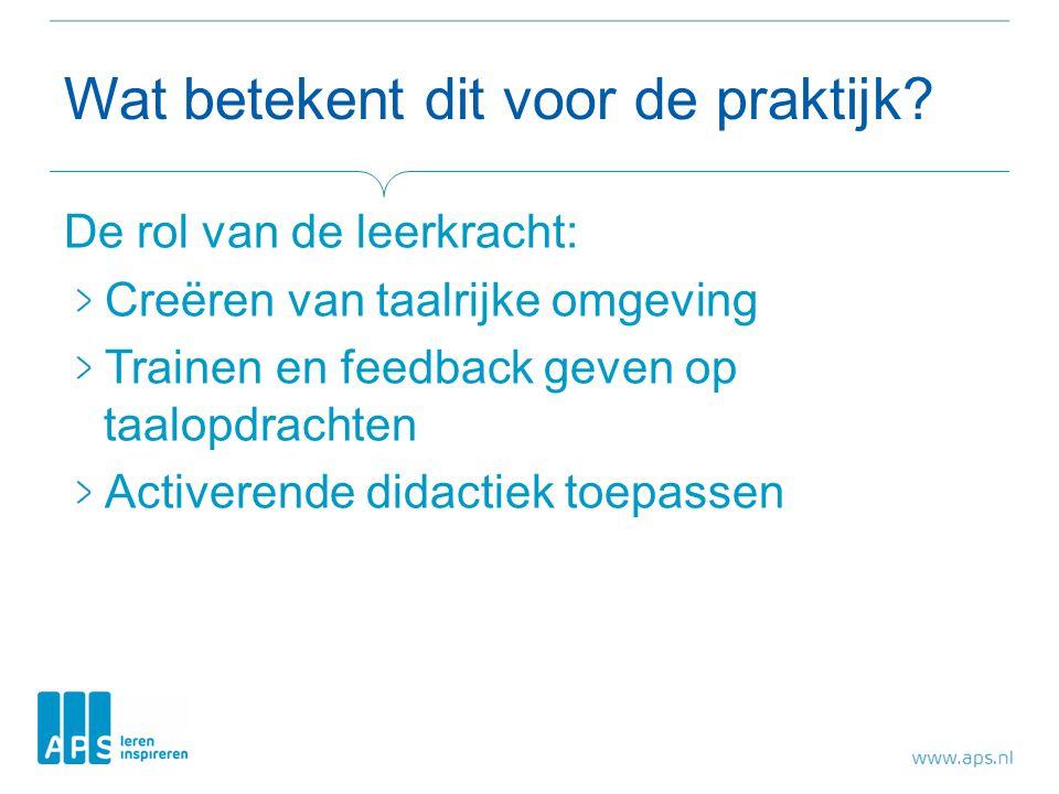 Wat betekent dit voor de praktijk? De rol van de leerkracht: Creëren van taalrijke omgeving Trainen en feedback geven op taalopdrachten Activerende di