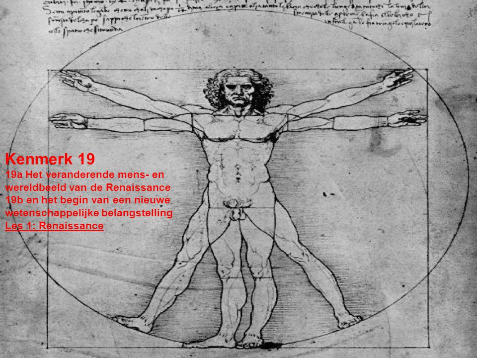 Kenmerk 19 19a Het veranderende mens- en wereldbeeld van de Renaissance 19b en het begin van een nieuwe wetenschappelijke belangstelling Les 1: Renais