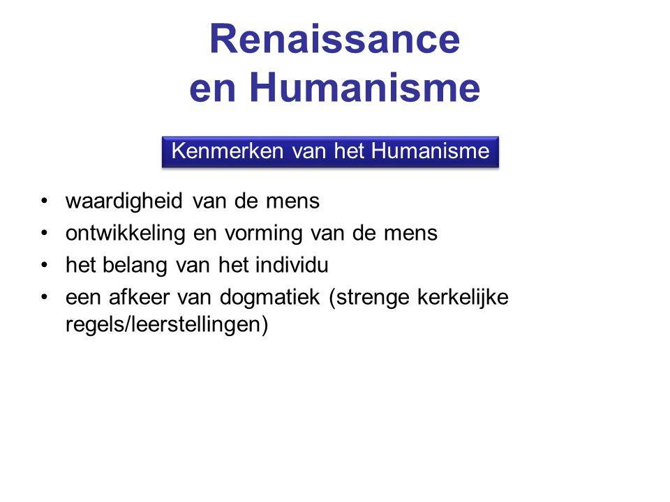 Renaissance en Humanisme waardigheid van de mens ontwikkeling en vorming van de mens het belang van het individu een afkeer van dogmatiek (strenge ker
