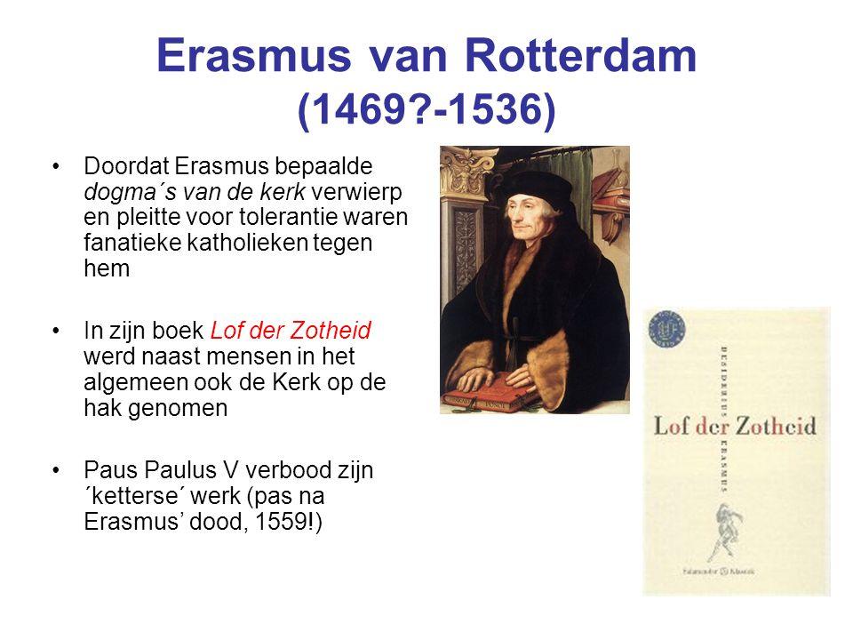 Erasmus van Rotterdam (1469?-1536) Doordat Erasmus bepaalde dogma´s van de kerk verwierp en pleitte voor tolerantie waren fanatieke katholieken tegen