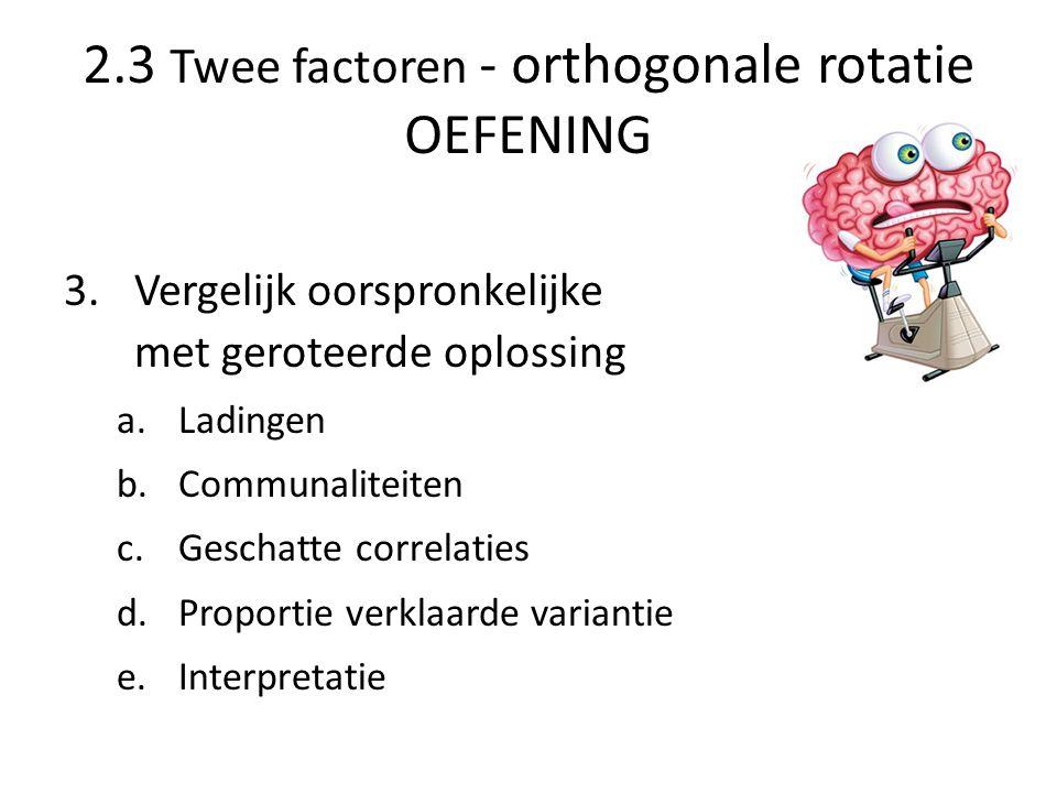 2.3 Twee factoren - orthogonale rotatie OEFENING 3.Vergelijk oorspronkelijke met geroteerde oplossing a.Ladingen b.Communaliteiten c.Geschatte correla