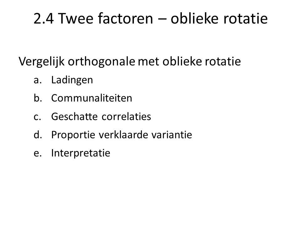 2.4 Twee factoren – oblieke rotatie Vergelijk orthogonale met oblieke rotatie a.Ladingen b.Communaliteiten c.Geschatte correlaties d.Proportie verklaa
