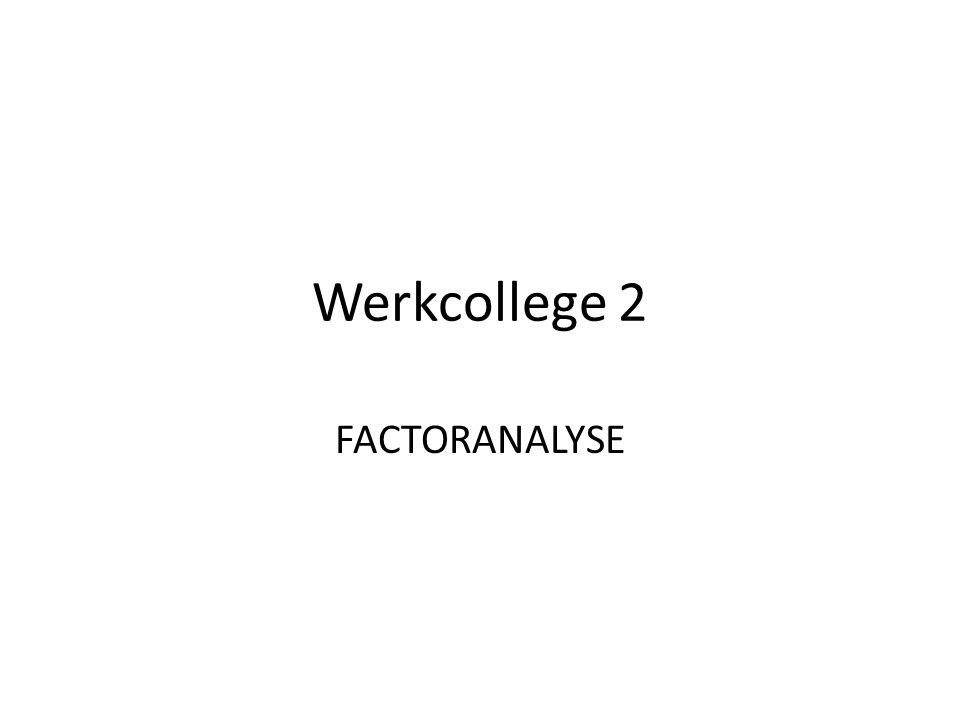 Inhoud werkcollege 1.Dataverzameling 2.Factoranalyse 1.Eén factor 2.Twee factoren -Ongeroteerde oplossing -Orthogonale rotatie -Oblieke rotatie