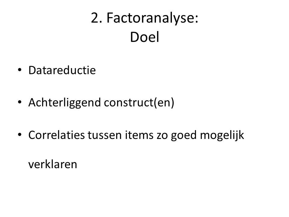 2. Factoranalyse: Doel Datareductie Achterliggend construct(en) Correlaties tussen items zo goed mogelijk verklaren