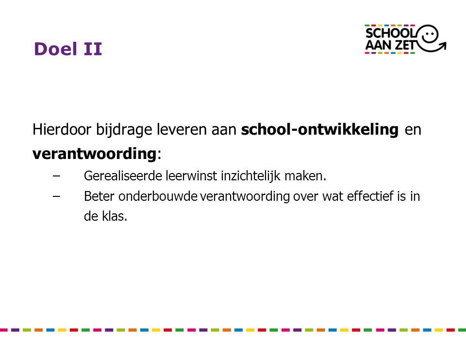 Doel II Hierdoor bijdrage leveren aan school-ontwikkeling en verantwoording: –Gerealiseerde leerwinst inzichtelijk maken. –Beter onderbouwde verantwoo