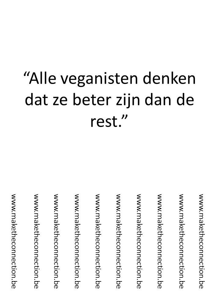 Alle veganisten denken dat ze beter zijn dan de rest. www.maketheconnection.be