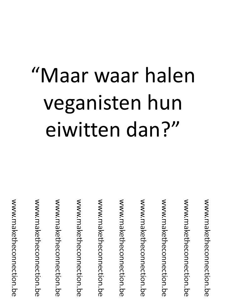 Maar waar halen veganisten hun eiwitten dan? www.maketheconnection.be