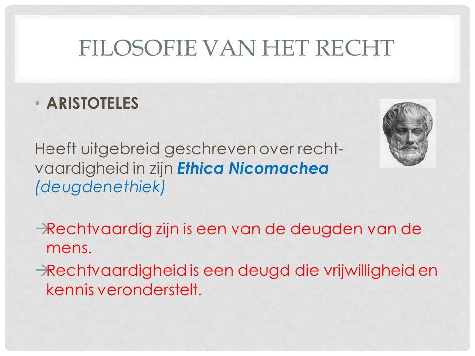 FILOSOFIE VAN HET RECHT ARISTOTELES Heeft uitgebreid geschreven over recht- vaardigheid in zijn Ethica Nicomachea (deugdenethiek)  Rechtvaardig zijn is een van de deugden van de mens.