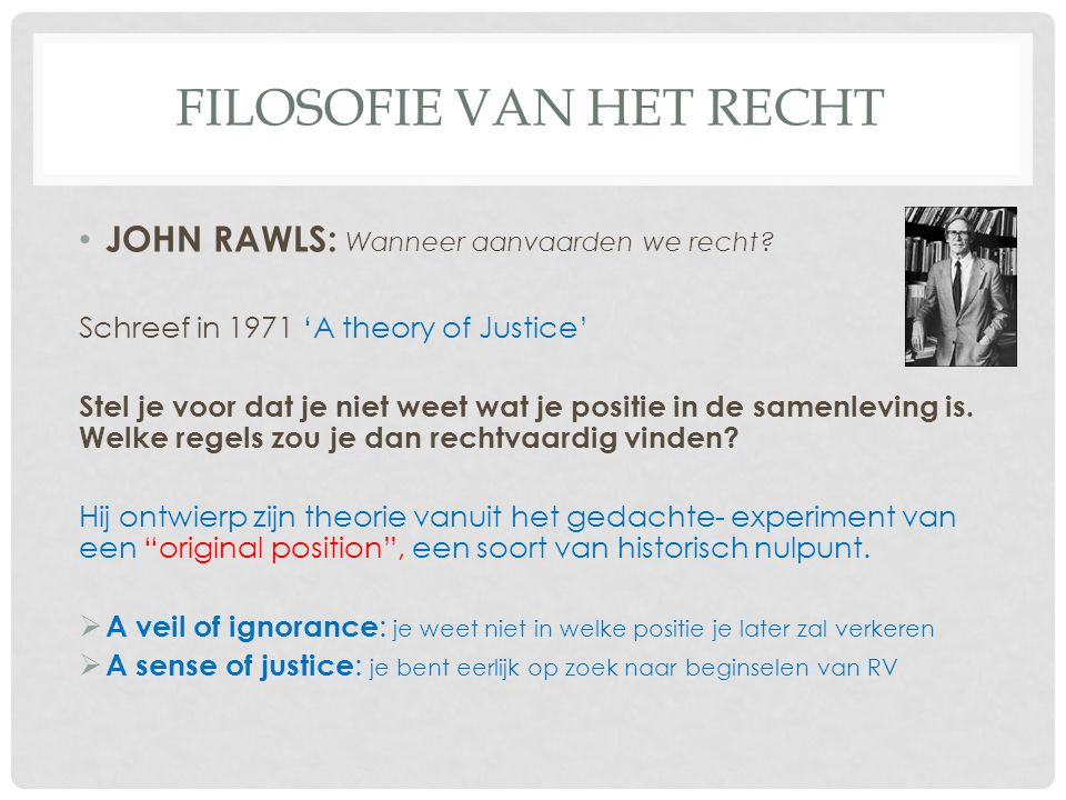 FILOSOFIE VAN HET RECHT JOHN RAWLS: Wanneer aanvaarden we recht? Schreef in 1971 'A theory of Justice' Stel je voor dat je niet weet wat je positie in