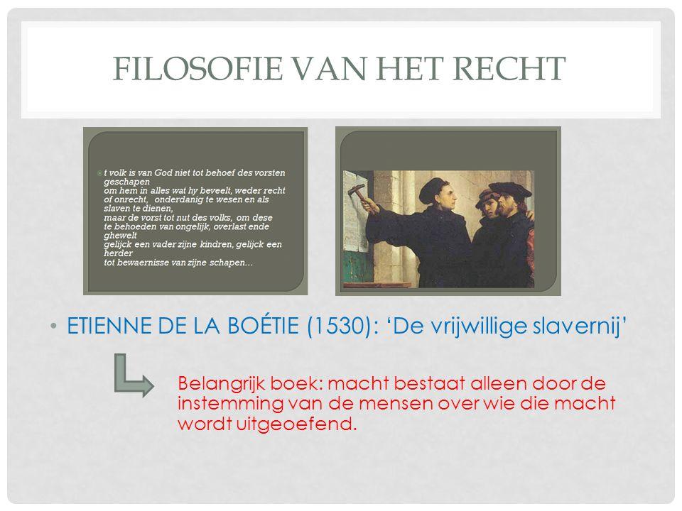 FILOSOFIE VAN HET RECHT ETIENNE DE LA BOÉTIE (1530): 'De vrijwillige slavernij' Belangrijk boek: macht bestaat alleen door de instemming van de mensen over wie die macht wordt uitgeoefend.