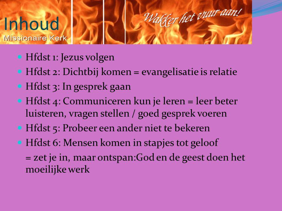 Inhoud Hfdst 1: Jezus volgen Hfdst 2: Dichtbij komen = evangelisatie is relatie Hfdst 3: In gesprek gaan Hfdst 4: Communiceren kun je leren = leer beter luisteren, vragen stellen / goed gesprek voeren Hfdst 5: Probeer een ander niet te bekeren Hfdst 6: Mensen komen in stapjes tot geloof = zet je in, maar ontspan:God en de geest doen het moeilijke werk