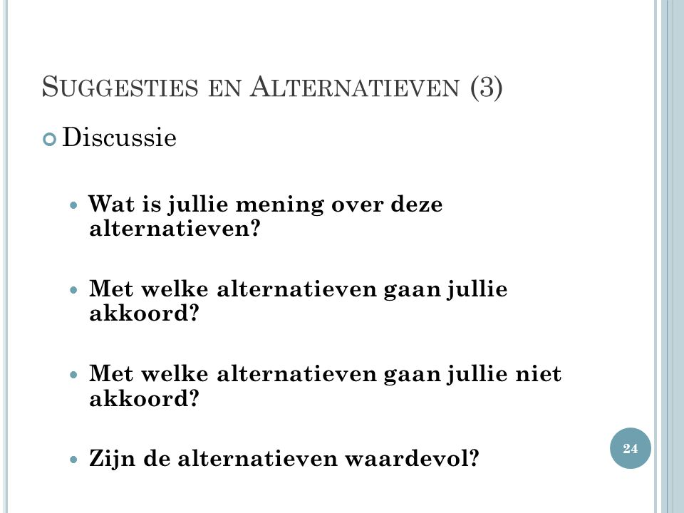 S UGGESTIES EN A LTERNATIEVEN (3) Discussie Wat is jullie mening over deze alternatieven? Met welke alternatieven gaan jullie akkoord? Met welke alter