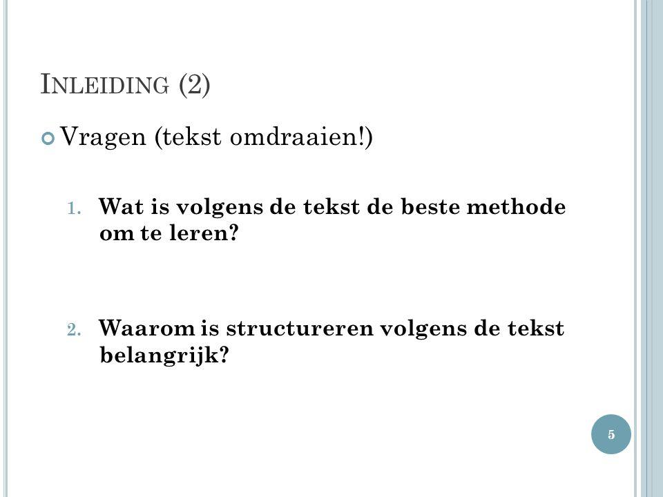 I NLEIDING (2) Vragen (tekst omdraaien!) 1. Wat is volgens de tekst de beste methode om te leren? 2. Waarom is structureren volgens de tekst belangrij