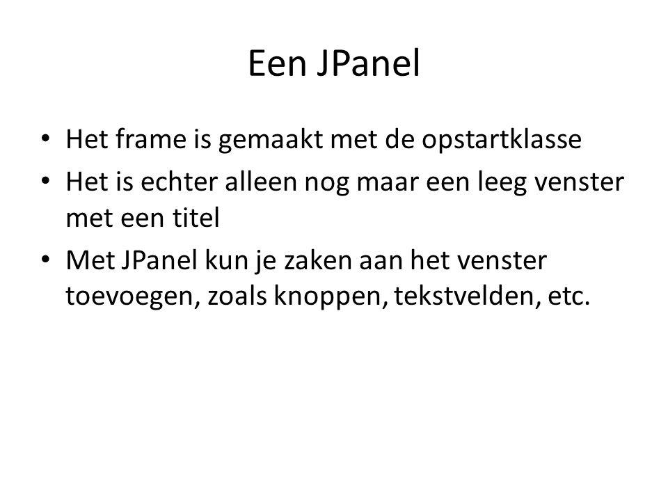 Een JPanel Het frame is gemaakt met de opstartklasse Het is echter alleen nog maar een leeg venster met een titel Met JPanel kun je zaken aan het venster toevoegen, zoals knoppen, tekstvelden, etc.