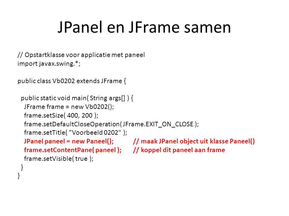 JPanel en JFrame samen // Opstartklasse voor applicatie met paneel import javax.swing.*; public class Vb0202 extends JFrame { public static void main( String args[] ) { JFrame frame = new Vb0202(); frame.setSize( 400, 200 ); frame.setDefaultCloseOperation( JFrame.EXIT_ON_CLOSE ); frame.setTitle( Voorbeeld 0202 ); JPanel paneel = new Paneel();// maak JPanel object uit klasse Paneel() frame.setContentPane( paneel );// koppel dit paneel aan frame frame.setVisible( true ); }