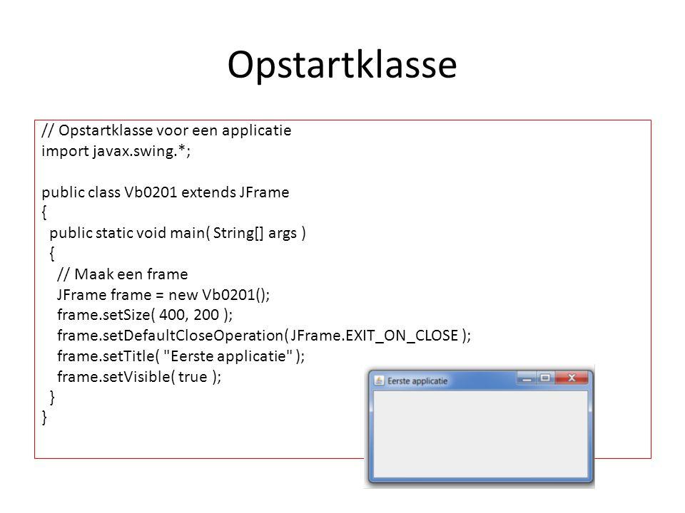 Opstartklasse // Opstartklasse voor een applicatie import javax.swing.*; public class Vb0201 extends JFrame { public static void main( String[] args ) { // Maak een frame JFrame frame = new Vb0201(); frame.setSize( 400, 200 ); frame.setDefaultCloseOperation( JFrame.EXIT_ON_CLOSE ); frame.setTitle( Eerste applicatie ); frame.setVisible( true ); }