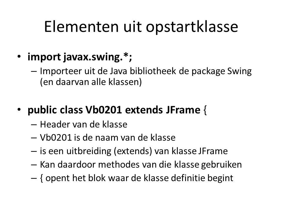 Elementen uit opstartklasse import javax.swing.*; – Importeer uit de Java bibliotheek de package Swing (en daarvan alle klassen) public class Vb0201 extends JFrame { – Header van de klasse – Vb0201 is de naam van de klasse – is een uitbreiding (extends) van klasse JFrame – Kan daardoor methodes van die klasse gebruiken – { opent het blok waar de klasse definitie begint