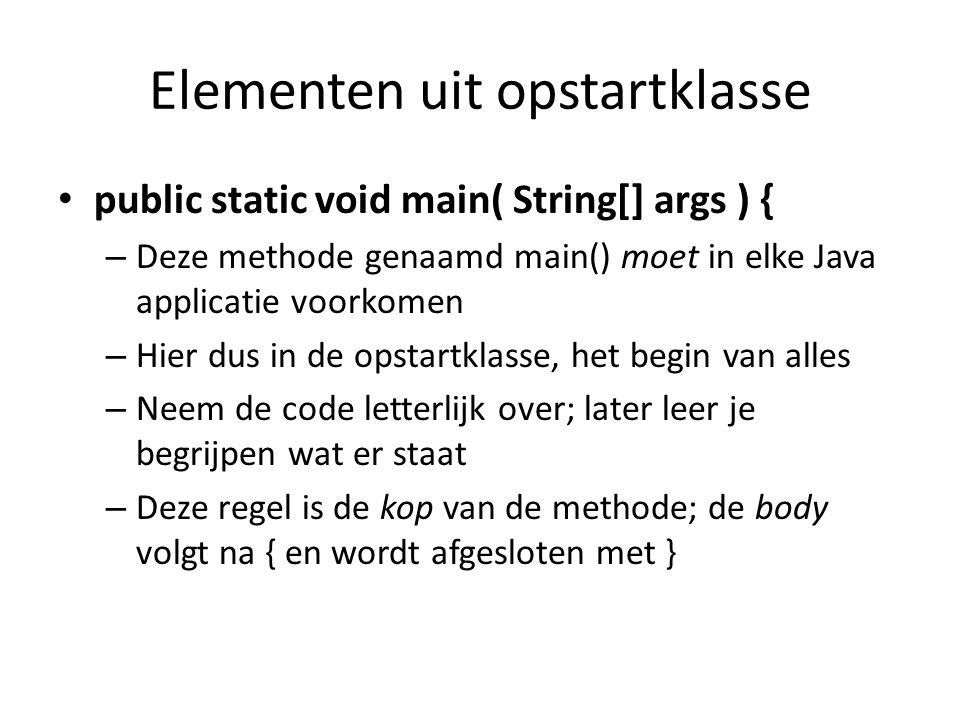 Elementen uit opstartklasse public static void main( String[] args ) { – Deze methode genaamd main() moet in elke Java applicatie voorkomen – Hier dus in de opstartklasse, het begin van alles – Neem de code letterlijk over; later leer je begrijpen wat er staat – Deze regel is de kop van de methode; de body volgt na { en wordt afgesloten met }