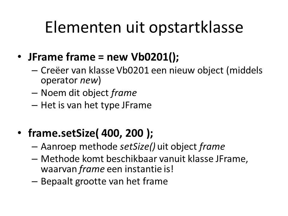 Elementen uit opstartklasse JFrame frame = new Vb0201(); – Creëer van klasse Vb0201 een nieuw object (middels operator new) – Noem dit object frame – Het is van het type JFrame frame.setSize( 400, 200 ); – Aanroep methode setSize() uit object frame – Methode komt beschikbaar vanuit klasse JFrame, waarvan frame een instantie is.