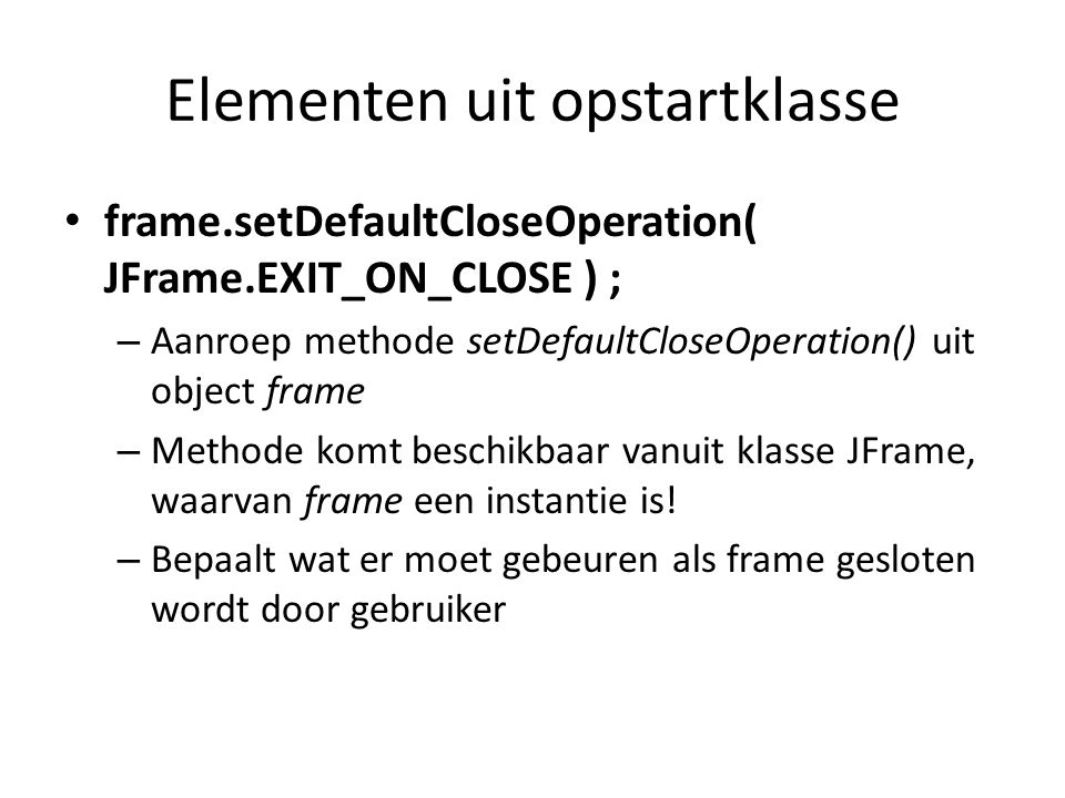 Elementen uit opstartklasse frame.setTitle( Eerste applicatie ) ; – Aanroep methode setTitle() uit object frame – Methode komt beschikbaar vanuit klasse JFrame, waarvan frame een instantie is.