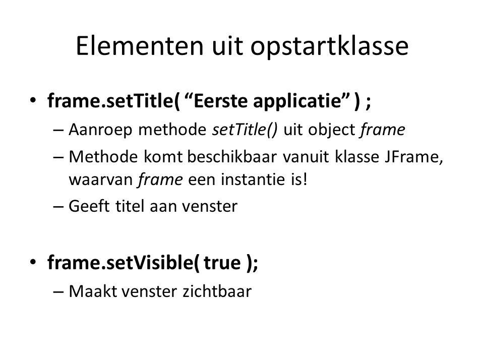 """Elementen uit opstartklasse frame.setTitle( """"Eerste applicatie"""" ) ; – Aanroep methode setTitle() uit object frame – Methode komt beschikbaar vanuit kl"""