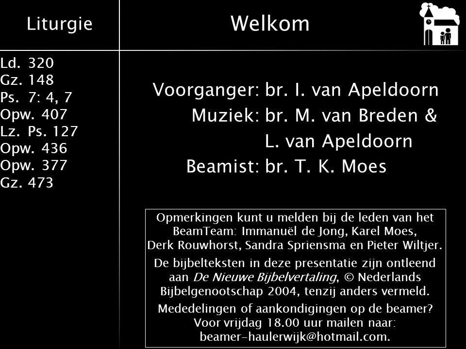 Liturgie Ld.320 Gz.148 Ps.7: 4, 7 Opw.407 Lz.Ps. 127 Opw.436 Opw.377 Gz.473 Voorganger:br. I. van Apeldoorn Muziek:br. M. van Breden & L. van Apeldoor