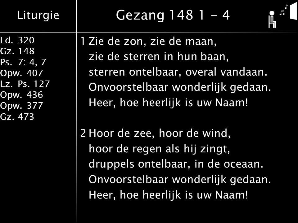 Liturgie Ld.320 Gz.148 Ps.7: 4, 7 Opw.407 Lz.Ps. 127 Opw.436 Opw.377 Gz.473 1Zie de zon, zie de maan, zie de sterren in hun baan, sterren ontelbaar, o