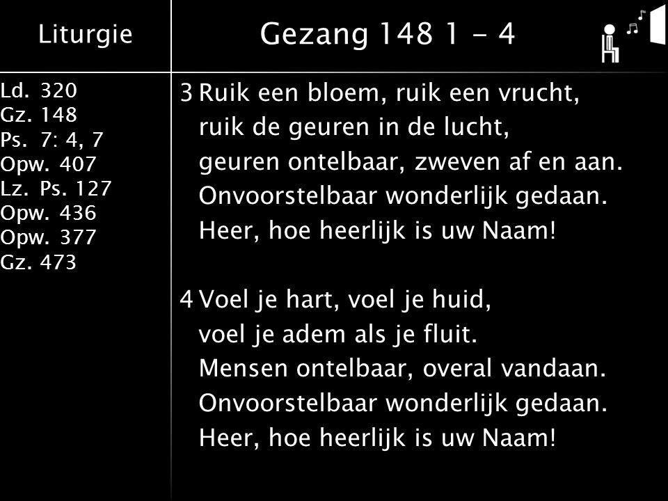 Liturgie Ld.320 Gz.148 Ps.7: 4, 7 Opw.407 Lz.Ps. 127 Opw.436 Opw.377 Gz.473 3Ruik een bloem, ruik een vrucht, ruik de geuren in de lucht, geuren ontel