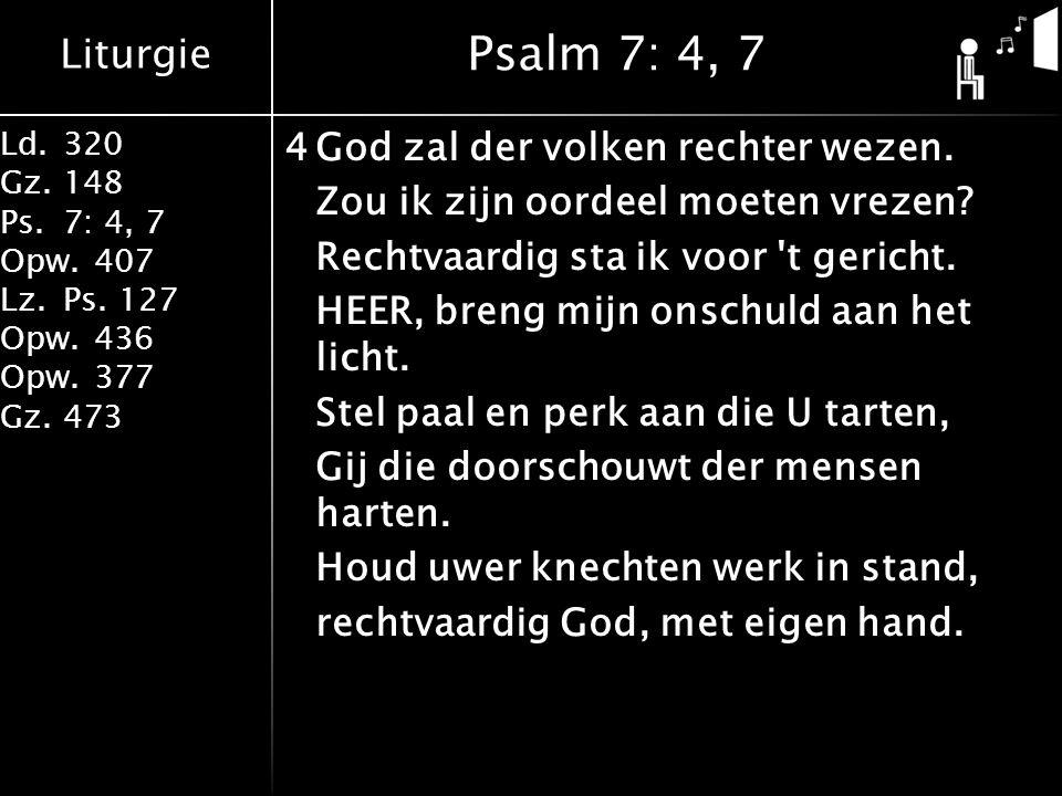 Liturgie Ld.320 Gz.148 Ps.7: 4, 7 Opw.407 Lz.Ps. 127 Opw.436 Opw.377 Gz.473 4God zal der volken rechter wezen. Zou ik zijn oordeel moeten vrezen? Rech