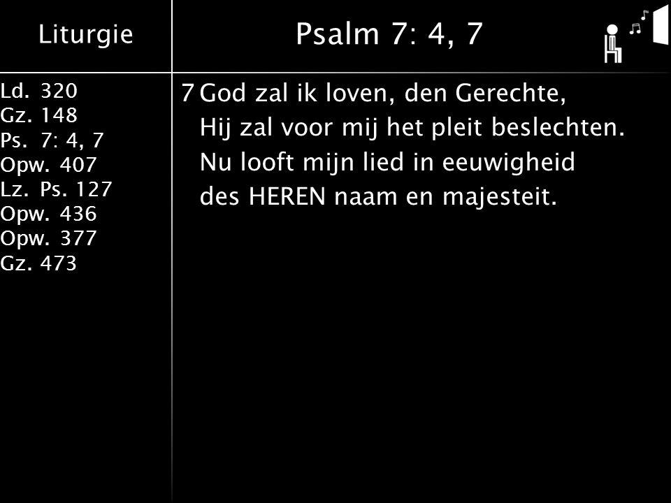 Liturgie Ld.320 Gz.148 Ps.7: 4, 7 Opw.407 Lz.Ps. 127 Opw.436 Opw.377 Gz.473 7God zal ik loven, den Gerechte, Hij zal voor mij het pleit beslechten. Nu