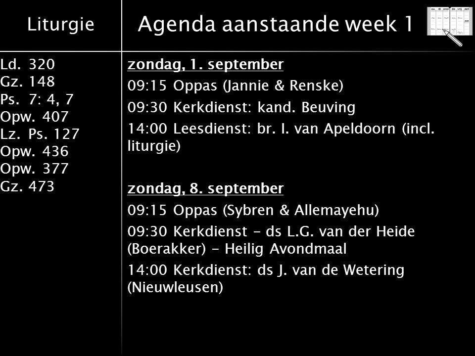 Liturgie Ld.320 Gz.148 Ps.7: 4, 7 Opw.407 Lz.Ps. 127 Opw.436 Opw.377 Gz.473 Agenda aanstaande week 1 zondag, 1. september 09:15 Oppas (Jannie & Renske