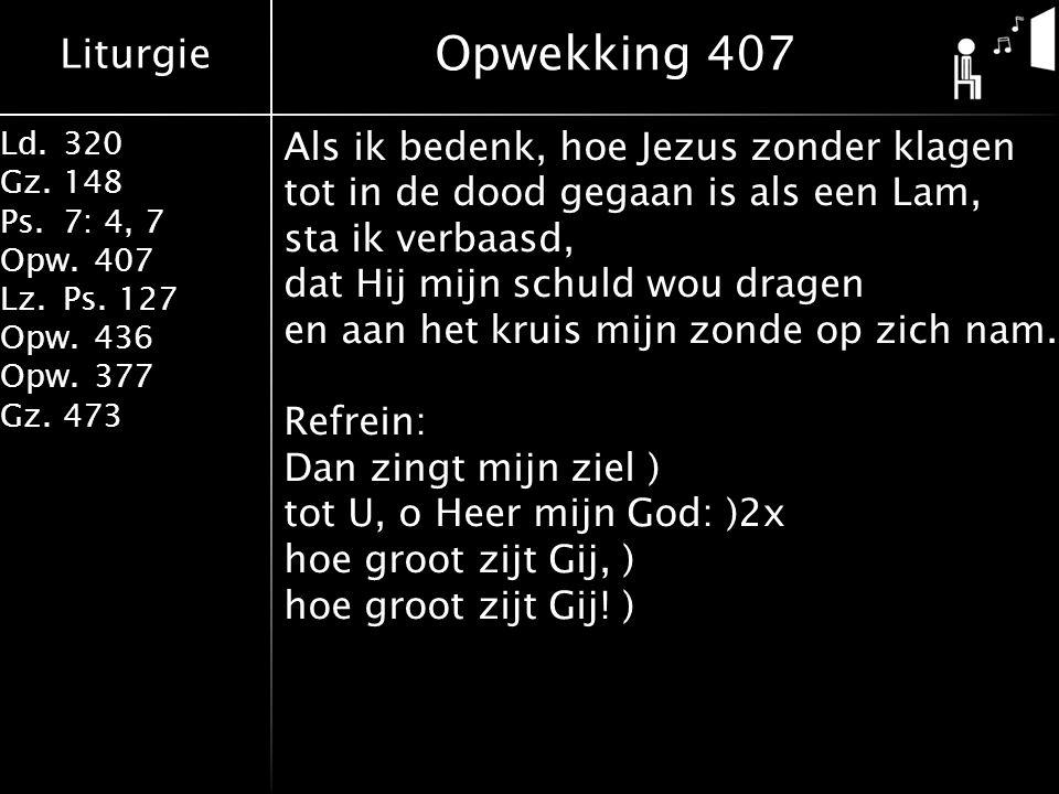Liturgie Ld.320 Gz.148 Ps.7: 4, 7 Opw.407 Lz.Ps. 127 Opw.436 Opw.377 Gz.473 Opwekking 407 Als ik bedenk, hoe Jezus zonder klagen tot in de dood gegaan
