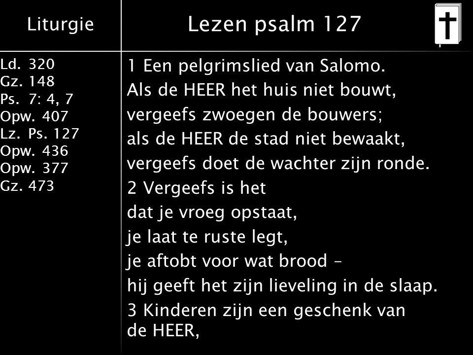 Liturgie Ld.320 Gz.148 Ps.7: 4, 7 Opw.407 Lz.Ps. 127 Opw.436 Opw.377 Gz.473 Lezen psalm 127 1 Een pelgrimslied van Salomo. Als de HEER het huis niet b