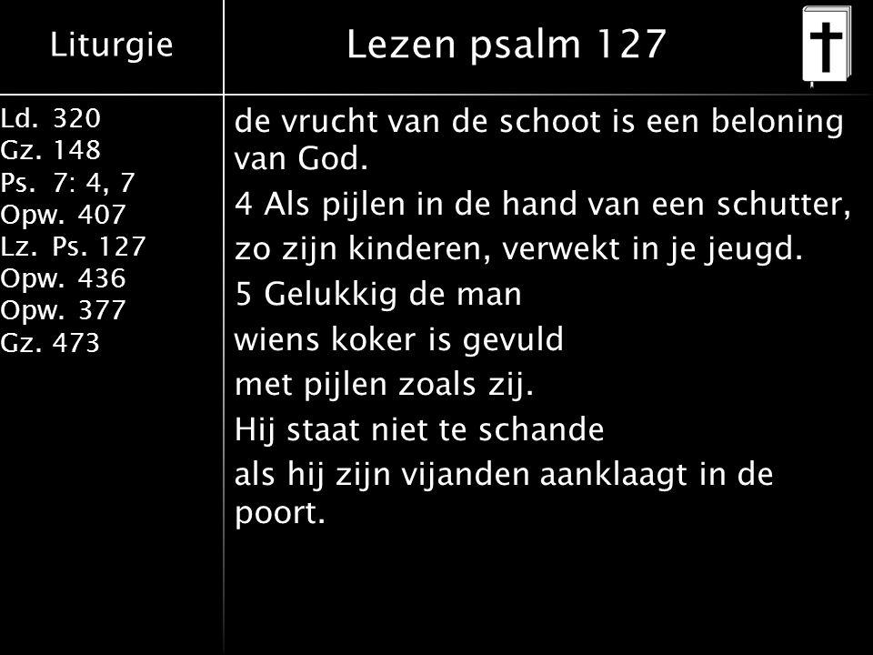 Liturgie Ld.320 Gz.148 Ps.7: 4, 7 Opw.407 Lz.Ps. 127 Opw.436 Opw.377 Gz.473 de vrucht van de schoot is een beloning van God. 4 Als pijlen in de hand v