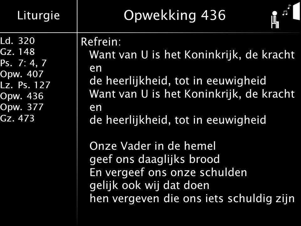 Liturgie Ld.320 Gz.148 Ps.7: 4, 7 Opw.407 Lz.Ps. 127 Opw.436 Opw.377 Gz.473 Refrein: Want van U is het Koninkrijk, de kracht en de heerlijkheid, tot i