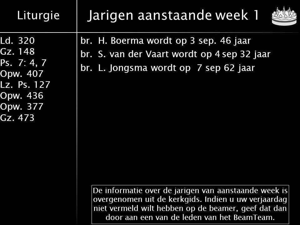 Liturgie Ld.320 Gz.148 Ps.7: 4, 7 Opw.407 Lz.Ps. 127 Opw.436 Opw.377 Gz.473 Jarigen aanstaande week 1 De informatie over de jarigen van aanstaande wee